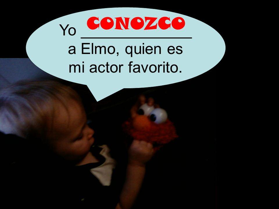 Yo _____________ a Elmo, quien es mi actor favorito. CONOZCO
