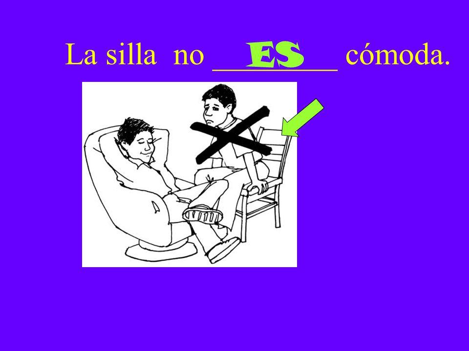 La silla no ________ cómoda. ES