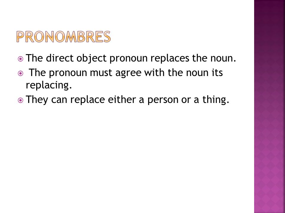 The direct object pronoun replaces the noun. The pronoun must agree with the noun its replacing. They can replace either a person or a thing.