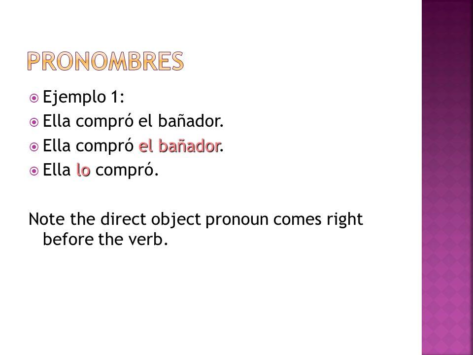 Ejemplo 1: Ella compró el bañador. el bañador Ella compró el bañador. lo Ella lo compró. Note the direct object pronoun comes right before the verb.