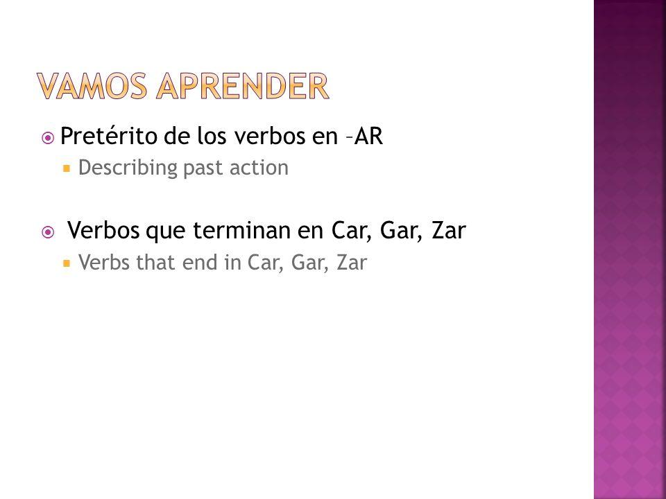 Pretérito de los verbos en –AR Describing past action Verbos que terminan en Car, Gar, Zar Verbs that end in Car, Gar, Zar