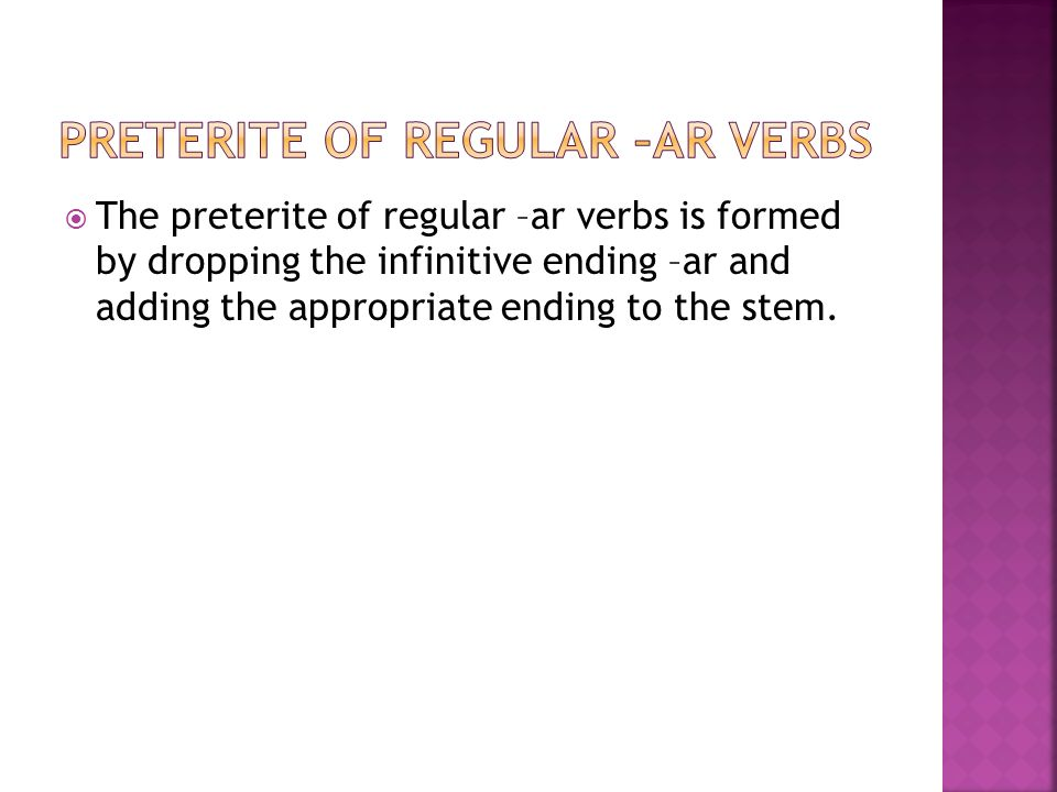 The preterite of regular –ar verbs is formed by dropping the infinitive ending –ar and adding the appropriate ending to the stem.