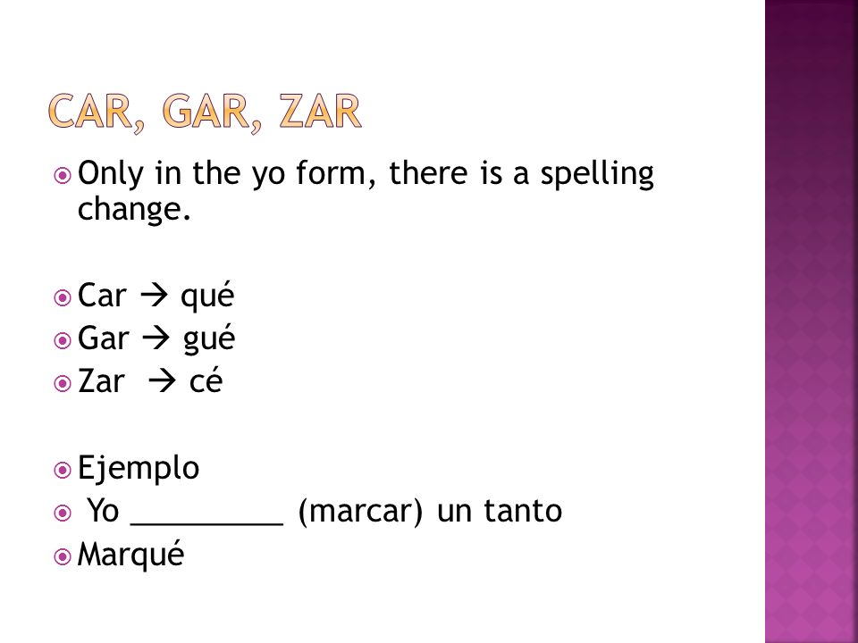 Only in the yo form, there is a spelling change. Car qué Gar gué Zar cé Ejemplo Yo _________ (marcar) un tanto Marqué