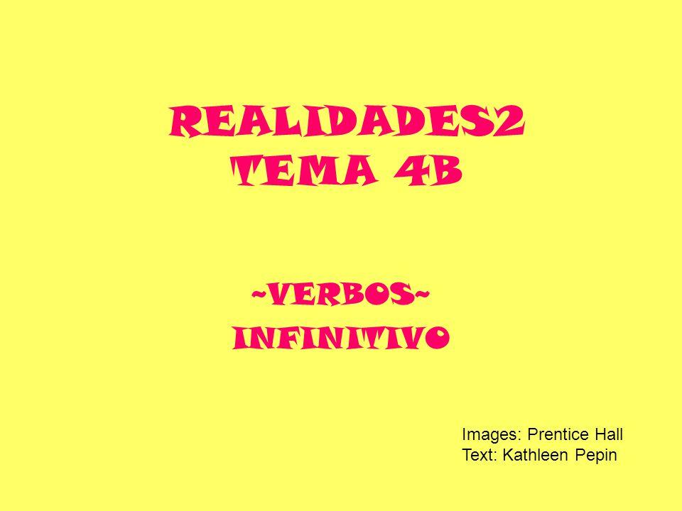 REALIDADES2 TEMA 4B ~VERBOS~ INFINITIVO Images: Prentice Hall Text: Kathleen Pepin