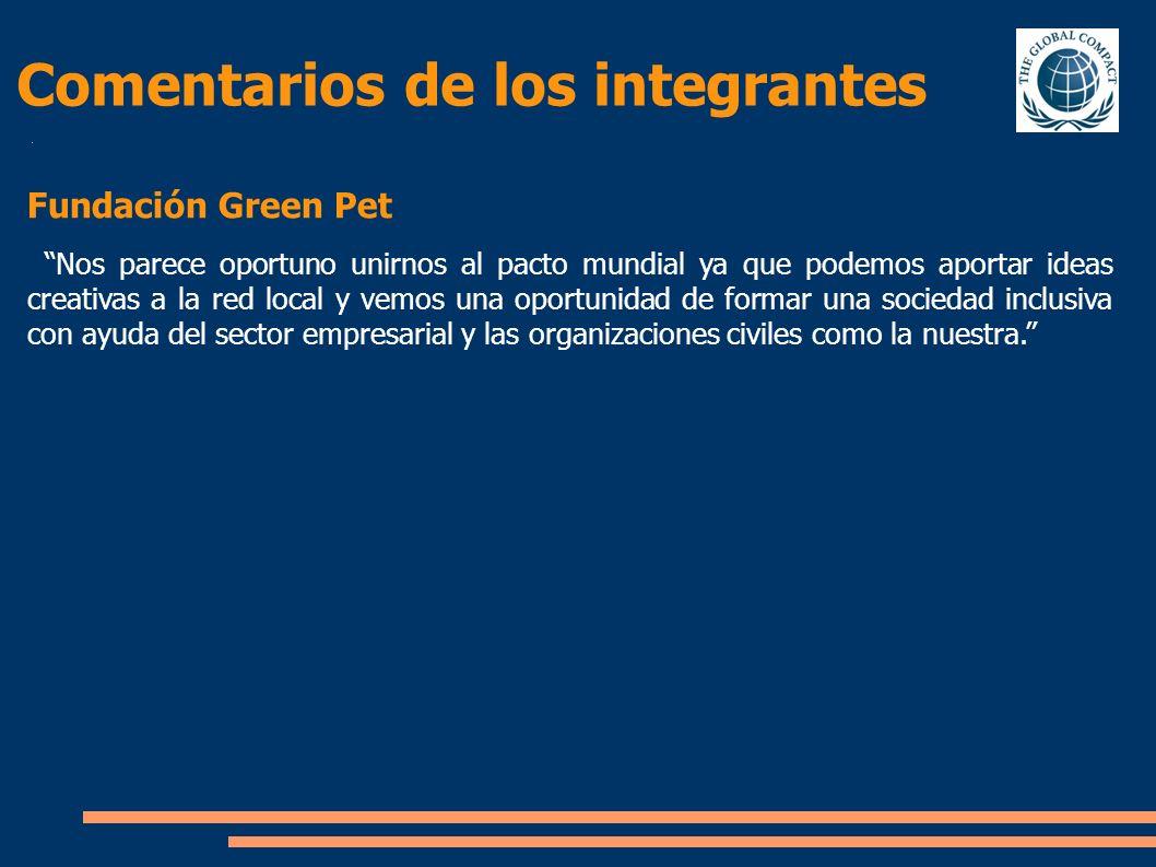 Comentarios de los integrantes Fundación Green Pet Nos parece oportuno unirnos al pacto mundial ya que podemos aportar ideas creativas a la red local