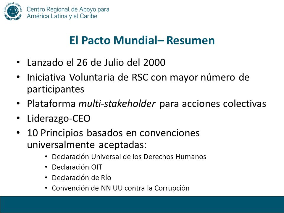 El Pacto Mundial– Resumen Lanzado el 26 de Julio del 2000 Iniciativa Voluntaria de RSC con mayor número de participantes Plataforma multi-stakeholder