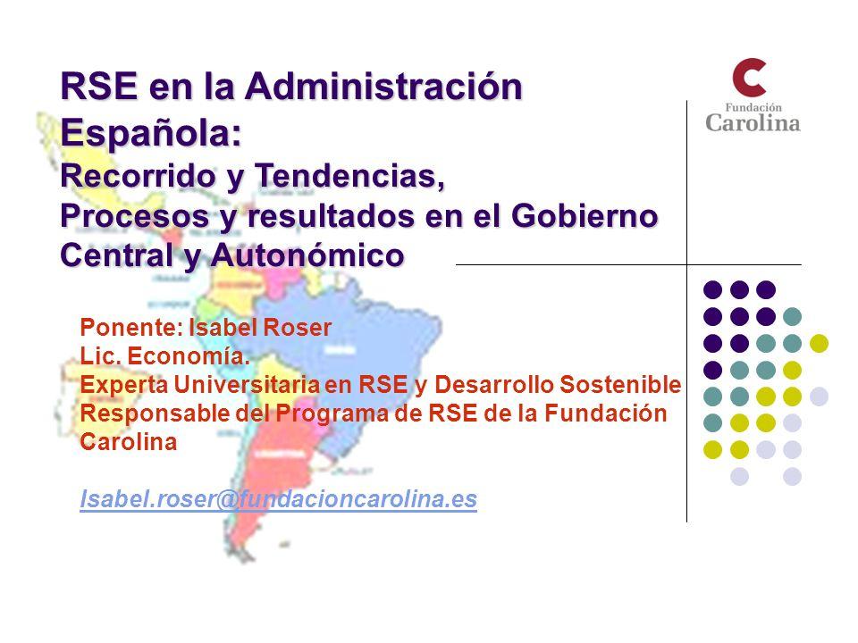 RSE en la Administración Española: Recorrido y Tendencias, Procesos y resultados en el Gobierno Central y Autonómico Ponente: Isabel Roser Lic. Econom