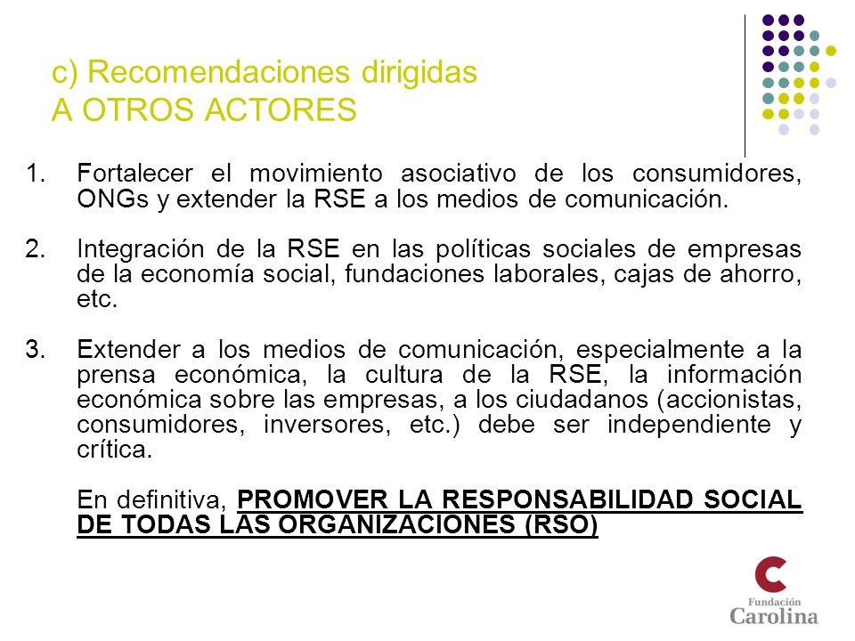 c) Recomendaciones dirigidas A OTROS ACTORES 1.Fortalecer el movimiento asociativo de los consumidores, ONGs y extender la RSE a los medios de comunic