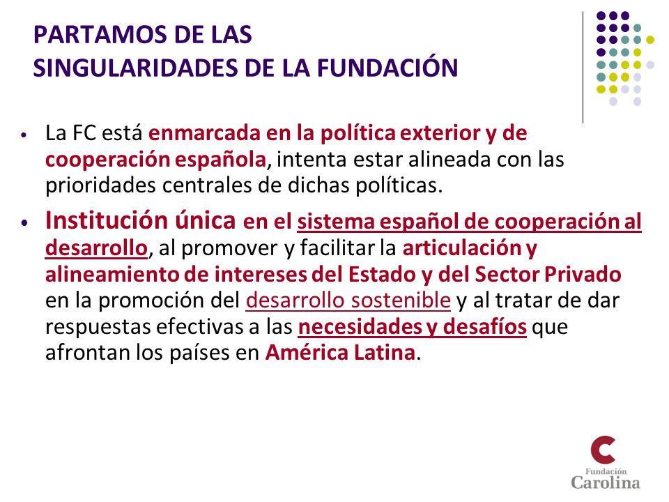 PARTAMOS DE LAS SINGULARIDADES DE LA FUNDACIÓN La FC está enmarcada en la política exterior y de cooperación española, intenta estar alineada con las