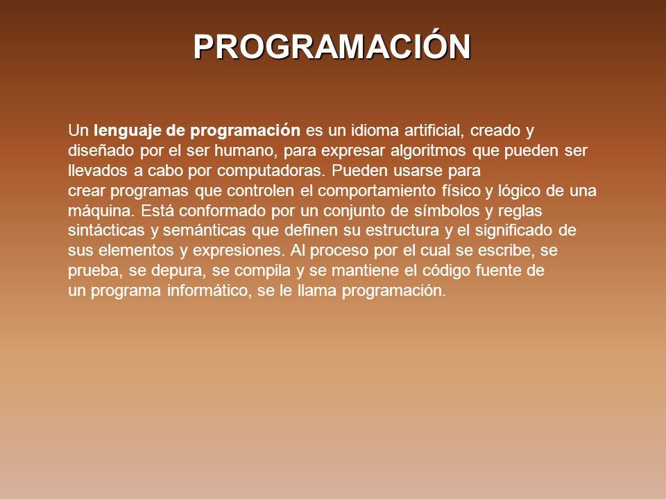 PROGRAMACIÓN Un lenguaje de programación es un idioma artificial, creado y diseñado por el ser humano, para expresar algoritmos que pueden ser llevados a cabo por computadoras.