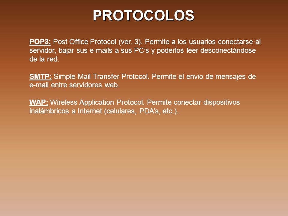 PROTOCOLOS POP3: Post Office Protocol (ver. 3). Permite a los usuarios conectarse al servidor, bajar sus e-mails a sus PCs y poderlos leer desconectán