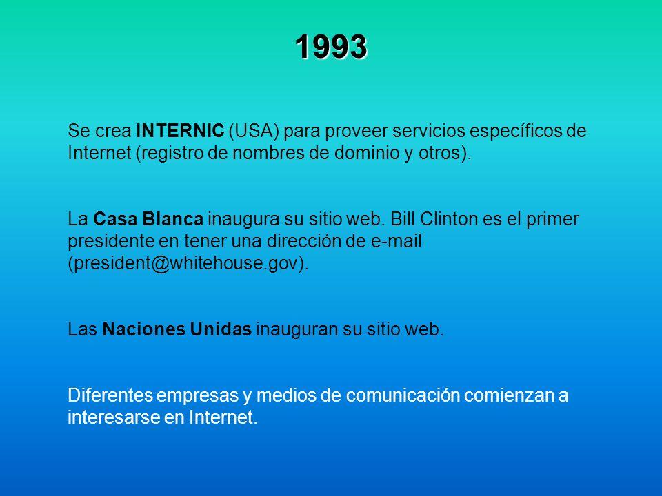 1993 Se crea INTERNIC (USA) para proveer servicios específicos de Internet (registro de nombres de dominio y otros). La Casa Blanca inaugura su sitio
