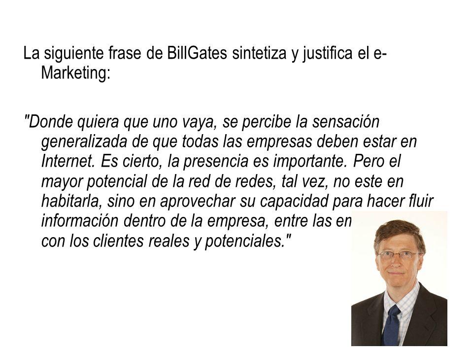 La siguiente frase de BillGates sintetiza y justifica el e- Marketing: Donde quiera que uno vaya, se percibe la sensación generalizada de que todas las empresas deben estar en Internet.