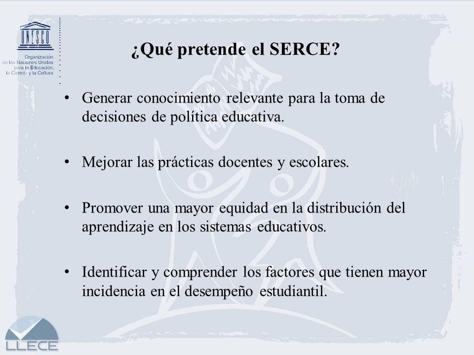 ¿Qué pretende el SERCE? Generar conocimiento relevante para la toma de decisiones de política educativa. Mejorar las prácticas docentes y escolares. P