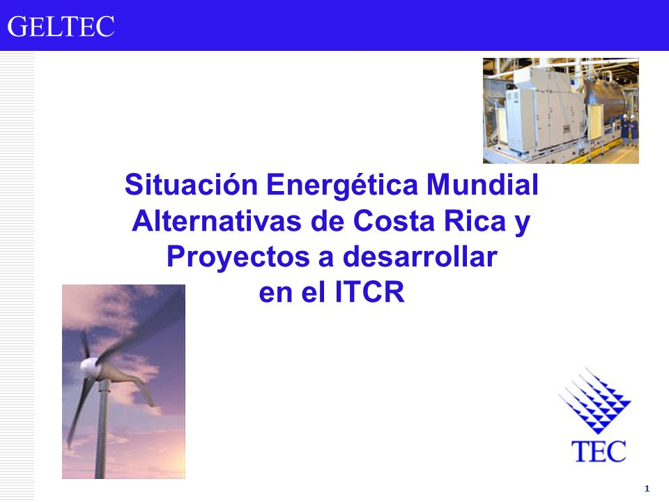 G E LT E C 1 Situación Energética Mundial Alternativas de Costa Rica y Proyectos a desarrollar en el ITCR