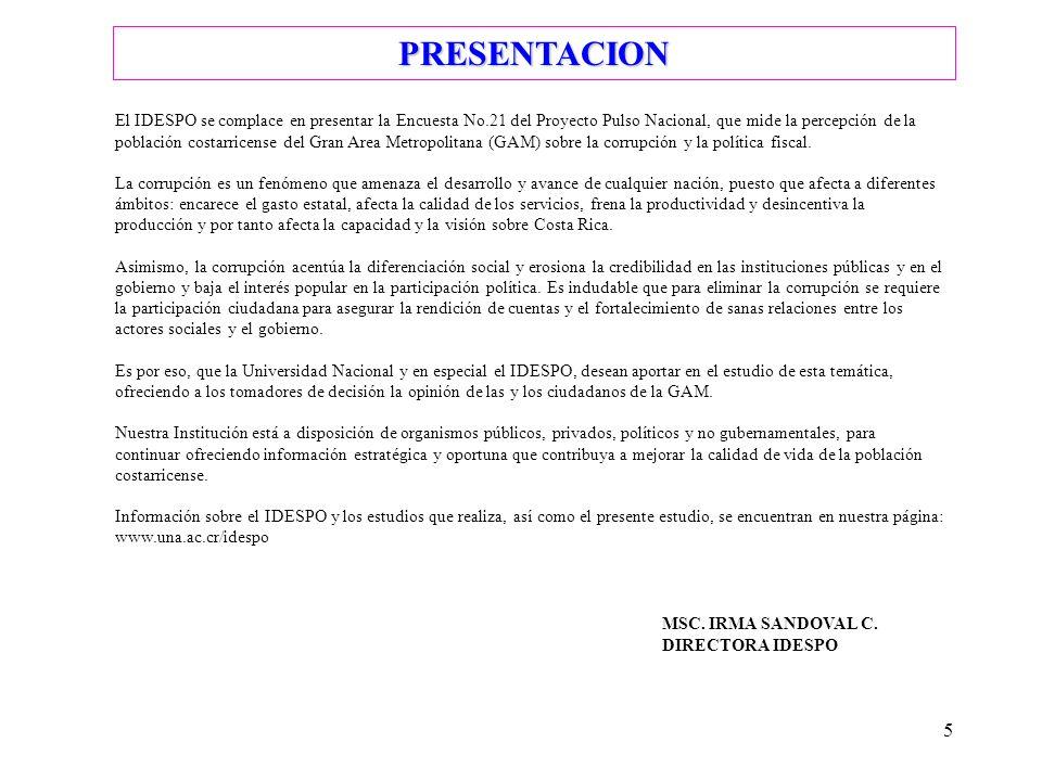 5 PRESENTACION El IDESPO se complace en presentar la Encuesta No.21 del Proyecto Pulso Nacional, que mide la percepción de la población costarricense del Gran Area Metropolitana (GAM) sobre la corrupción y la política fiscal.