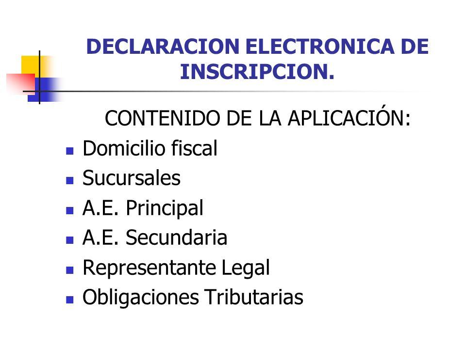 DECLARACION ELECTRONICA DE INSCRIPCION. CONTENIDO DE LA APLICACIÓN: Domicilio fiscal Sucursales A.E. Principal A.E. Secundaria Representante Legal Obl