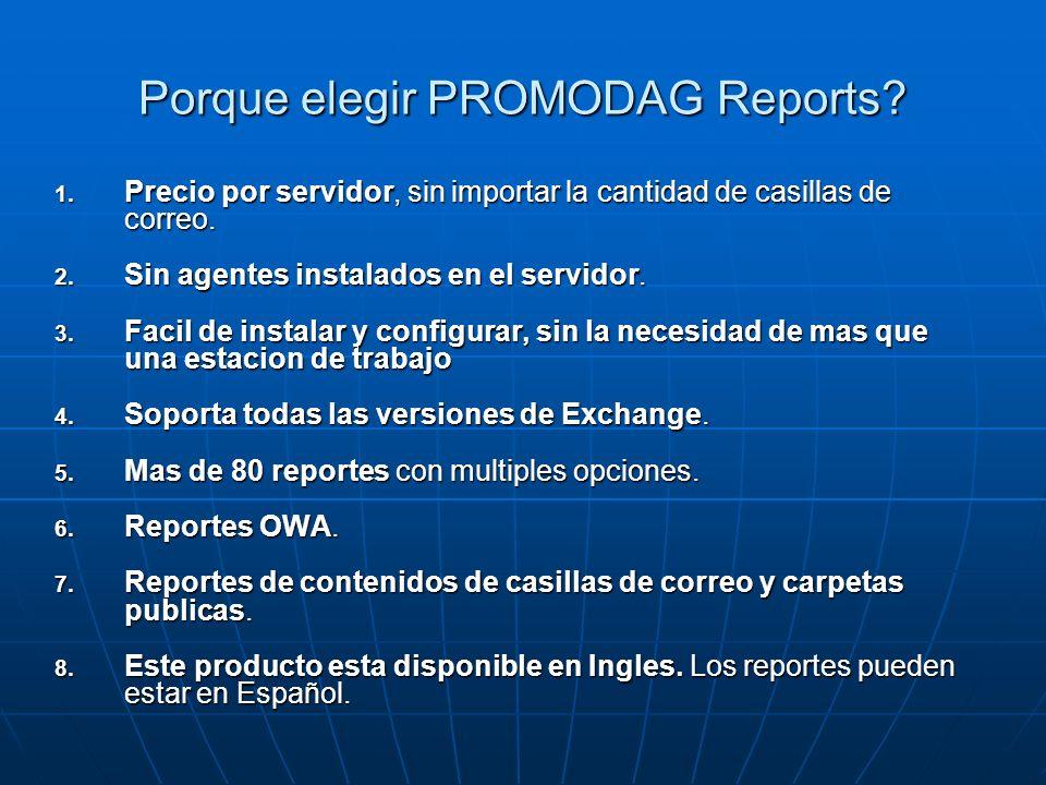 Porque elegir PROMODAG Reports? 1. Precio por servidor, sin importar la cantidad de casillas de correo. 2. Sin agentes instalados en el servidor. 3. F