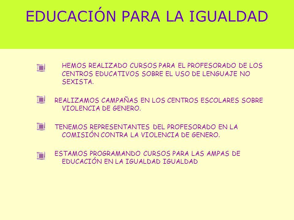EDUCACIÓN PARA LA IGUALDAD HEMOS REALIZADO CURSOS PARA EL PROFESORADO DE LOS CENTROS EDUCATIVOS SOBRE EL USO DE LENGUAJE NO SEXISTA. REALIZAMOS CAMPAÑ