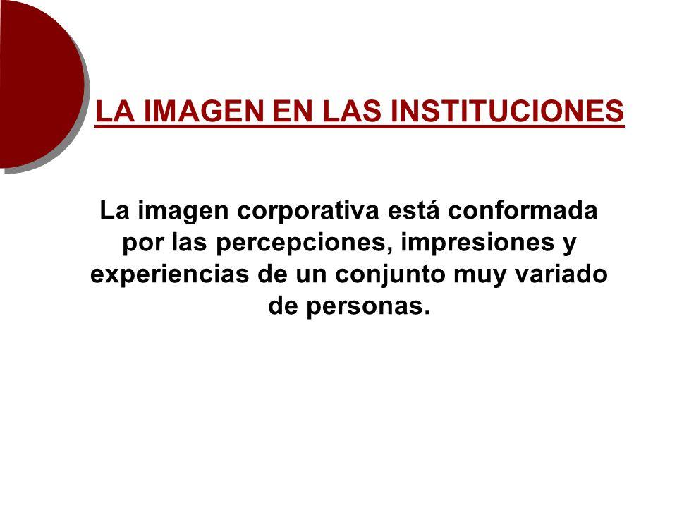 LA IMAGEN EN LAS INSTITUCIONES La imagen corporativa está conformada por las percepciones, impresiones y experiencias de un conjunto muy variado de pe