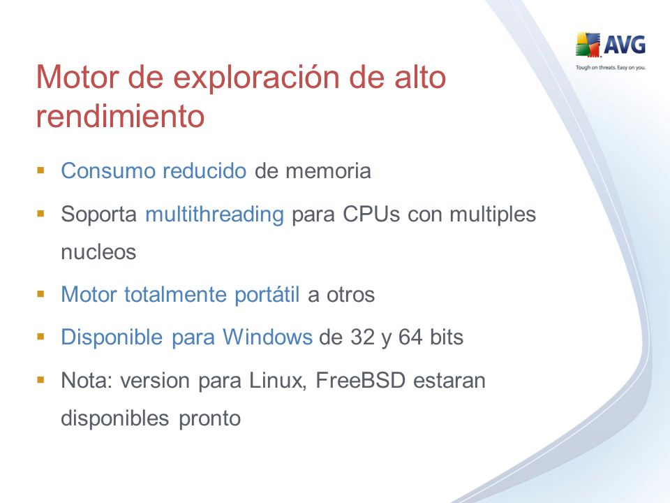 Consumo reducido de memoria Soporta multithreading para CPUs con multiples nucleos Motor totalmente portátil a otros Disponible para Windows de 32 y 64 bits Nota: version para Linux, FreeBSD estaran disponibles pronto Motor de exploración de alto rendimiento