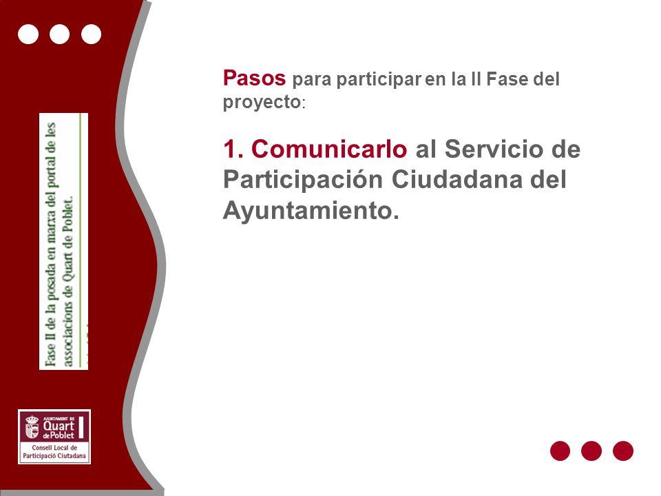 Pasos para participar en la II Fase del proyecto : 1. Comunicarlo al Servicio de Participación Ciudadana del Ayuntamiento.