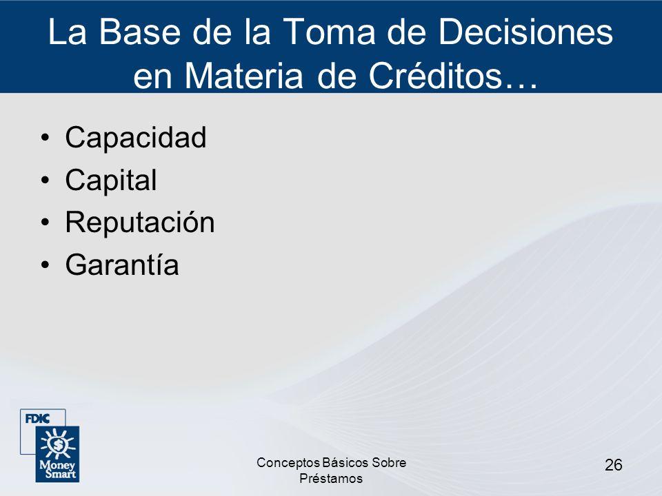 Conceptos Básicos Sobre Préstamos 26 La Base de la Toma de Decisiones en Materia de Créditos… Capacidad Capital Reputación Garantía