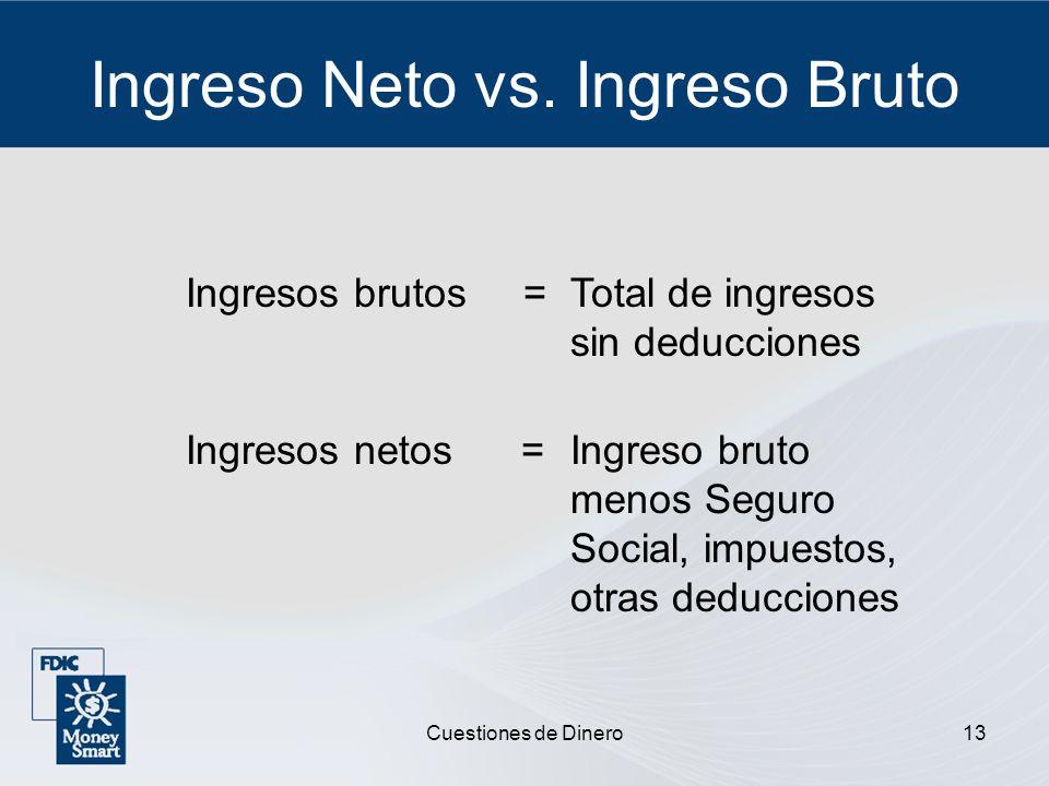 Cuestiones de Dinero13 Ingreso Neto vs. Ingreso Bruto Ingresos brutos =Total de ingresos sin deducciones Ingresos netos =Ingreso bruto menos Seguro So