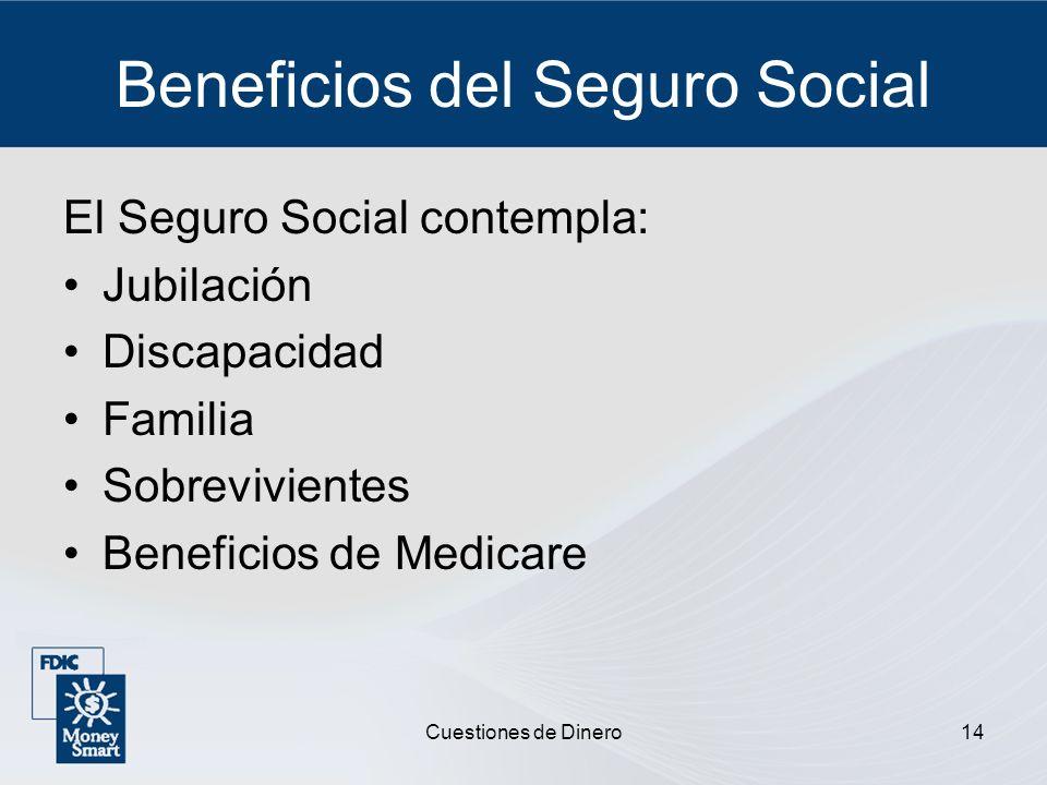 Cuestiones de Dinero14 Beneficios del Seguro Social El Seguro Social contempla: Jubilación Discapacidad Familia Sobrevivientes Beneficios de Medicare