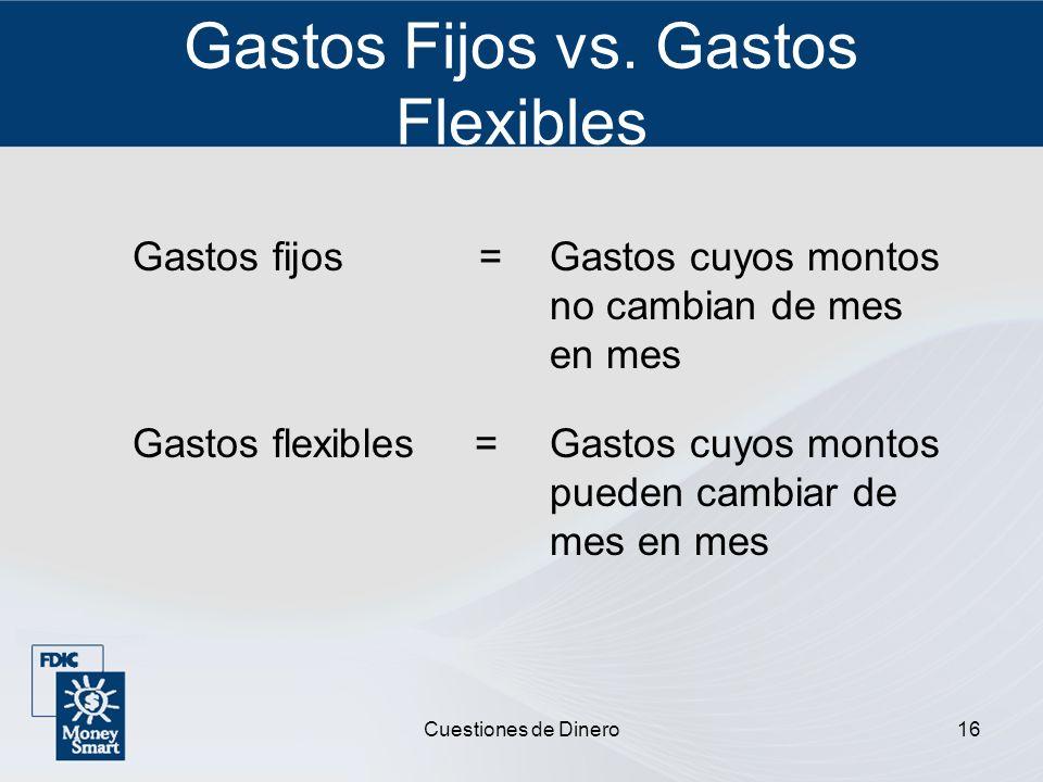 Cuestiones de Dinero16 Gastos Fijos vs. Gastos Flexibles Gastos fijos =Gastos cuyos montos no cambian de mes en mes Gastos flexibles =Gastos cuyos mon