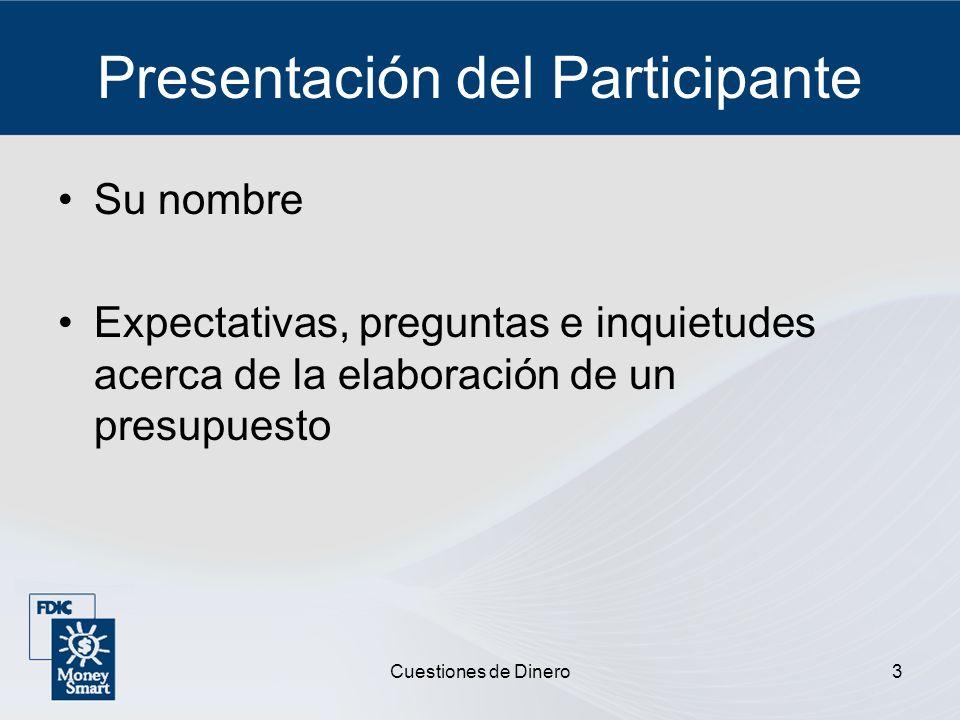 Cuestiones de Dinero3 Presentación del Participante Su nombre Expectativas, preguntas e inquietudes acerca de la elaboración de un presupuesto