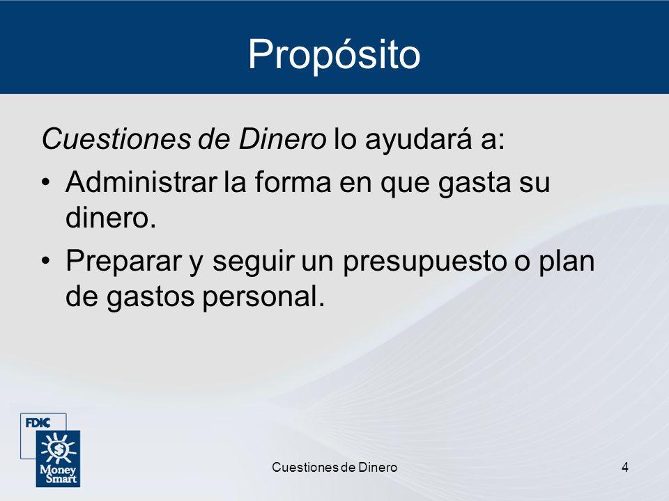 Cuestiones de Dinero4 Propósito Cuestiones de Dinero lo ayudará a: Administrar la forma en que gasta su dinero. Preparar y seguir un presupuesto o pla