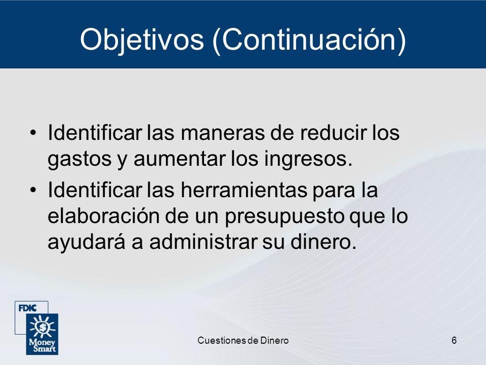 Cuestiones de Dinero6 Objetivos (Continuación) Identificar las maneras de reducir los gastos y aumentar los ingresos. Identificar las herramientas par