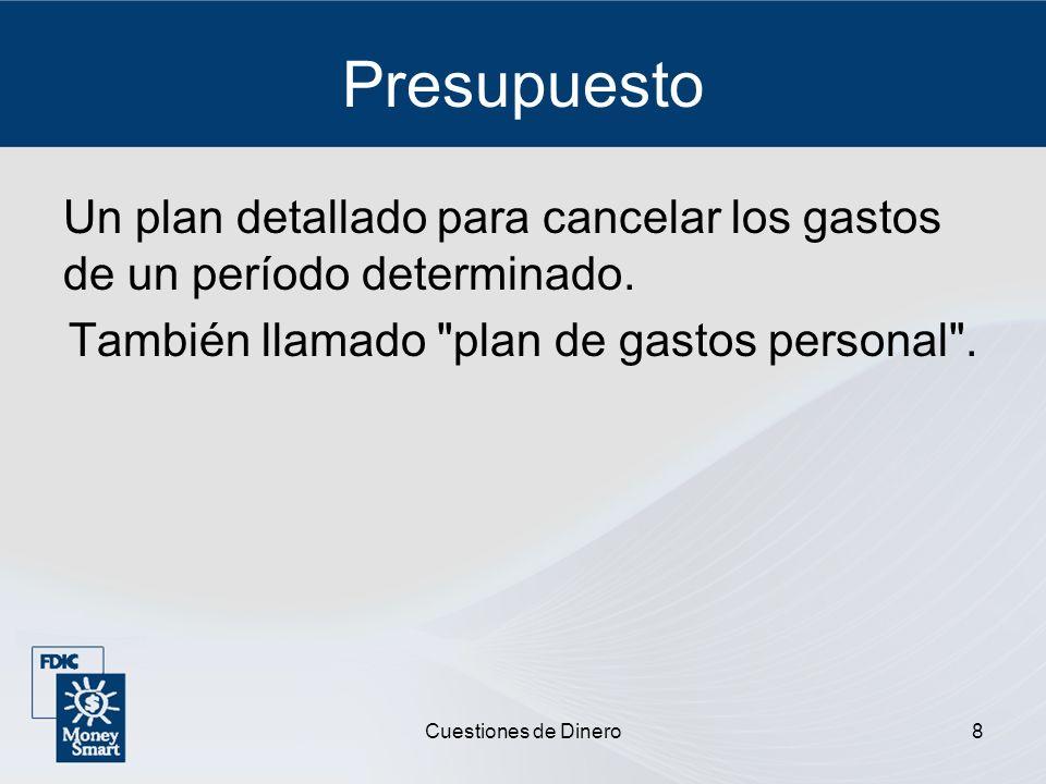 Cuestiones de Dinero8 Presupuesto Un plan detallado para cancelar los gastos de un período determinado. También llamado