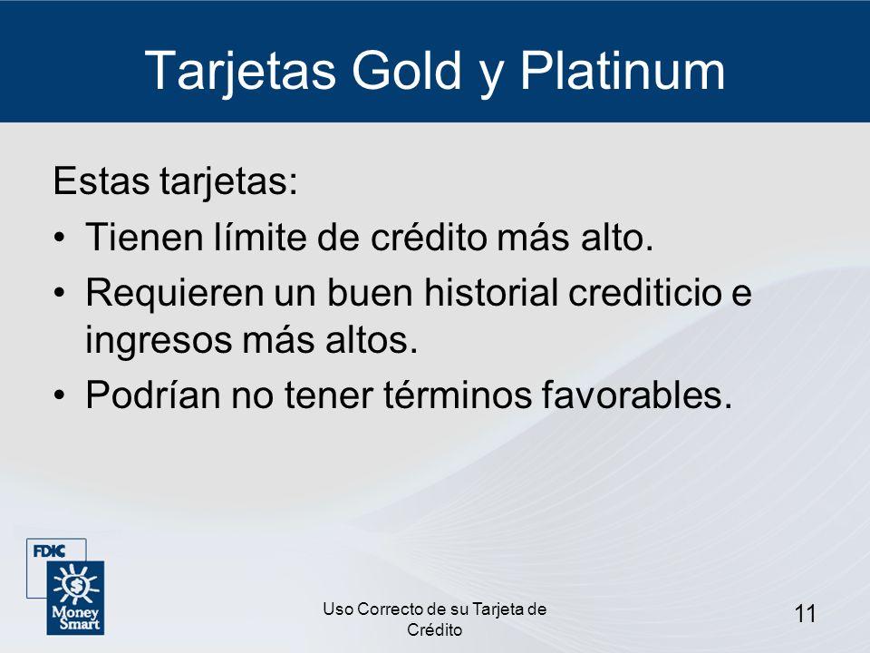 Uso Correcto de su Tarjeta de Crédito 11 Tarjetas Gold y Platinum Estas tarjetas: Tienen límite de crédito más alto. Requieren un buen historial credi