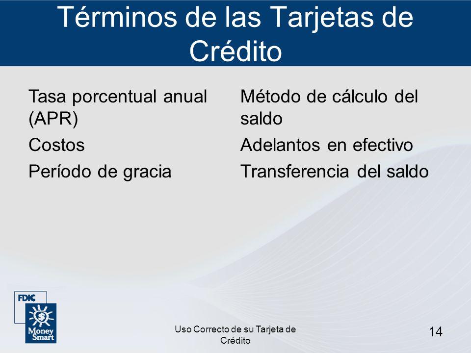 Uso Correcto de su Tarjeta de Crédito 14 Términos de las Tarjetas de Crédito Tasa porcentual anual (APR) Costos Período de gracia Método de cálculo de
