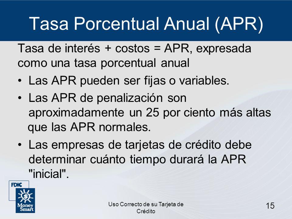 Uso Correcto de su Tarjeta de Crédito 15 Tasa Porcentual Anual (APR) Tasa de interés + costos = APR, expresada como una tasa porcentual anual Las APR