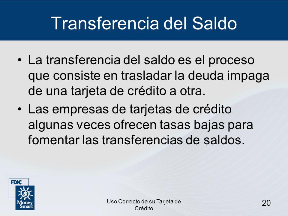 Uso Correcto de su Tarjeta de Crédito 20 Transferencia del Saldo La transferencia del saldo es el proceso que consiste en trasladar la deuda impaga de