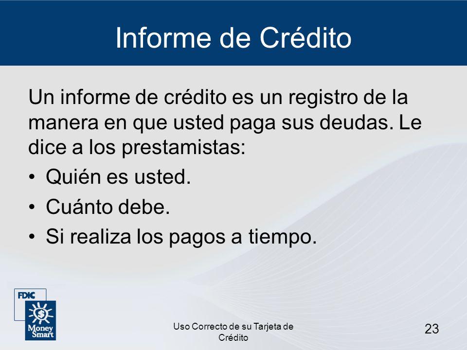 Uso Correcto de su Tarjeta de Crédito 23 Informe de Crédito Un informe de crédito es un registro de la manera en que usted paga sus deudas. Le dice a