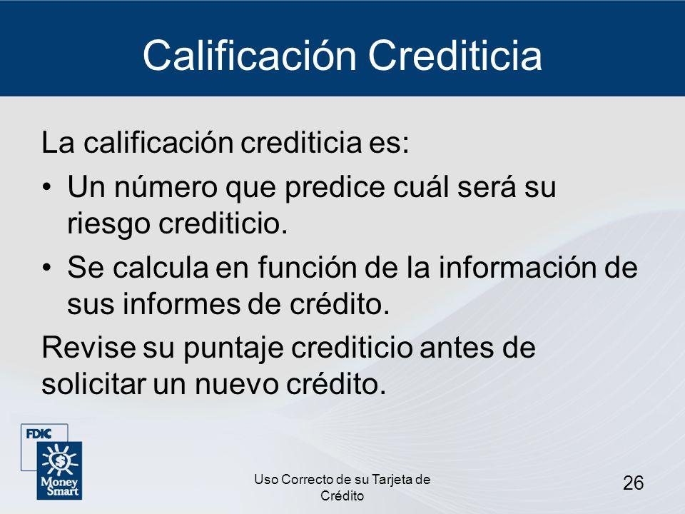 Uso Correcto de su Tarjeta de Crédito 26 Calificación Crediticia La calificación crediticia es: Un número que predice cuál será su riesgo crediticio.