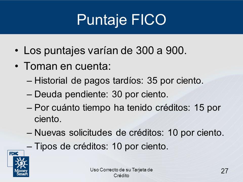 Uso Correcto de su Tarjeta de Crédito 27 Puntaje FICO Los puntajes varían de 300 a 900. Toman en cuenta: –Historial de pagos tardíos: 35 por ciento. –