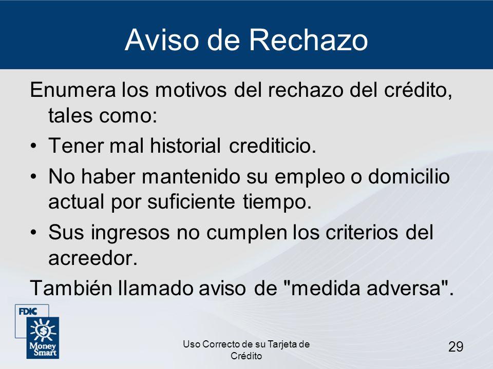 Uso Correcto de su Tarjeta de Crédito 29 Aviso de Rechazo Enumera los motivos del rechazo del crédito, tales como: Tener mal historial crediticio. No