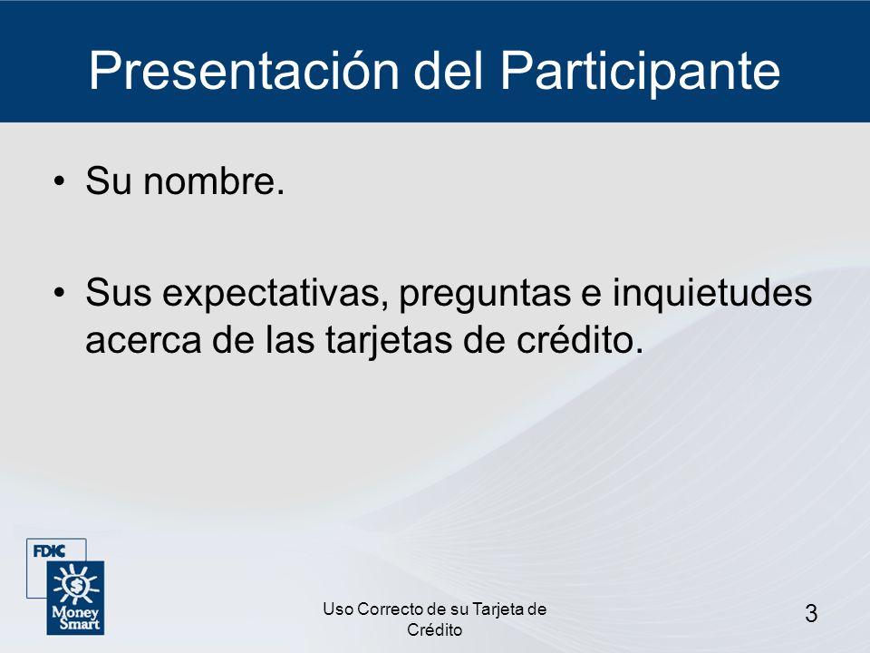 Uso Correcto de su Tarjeta de Crédito 3 Presentación del Participante Su nombre. Sus expectativas, preguntas e inquietudes acerca de las tarjetas de c