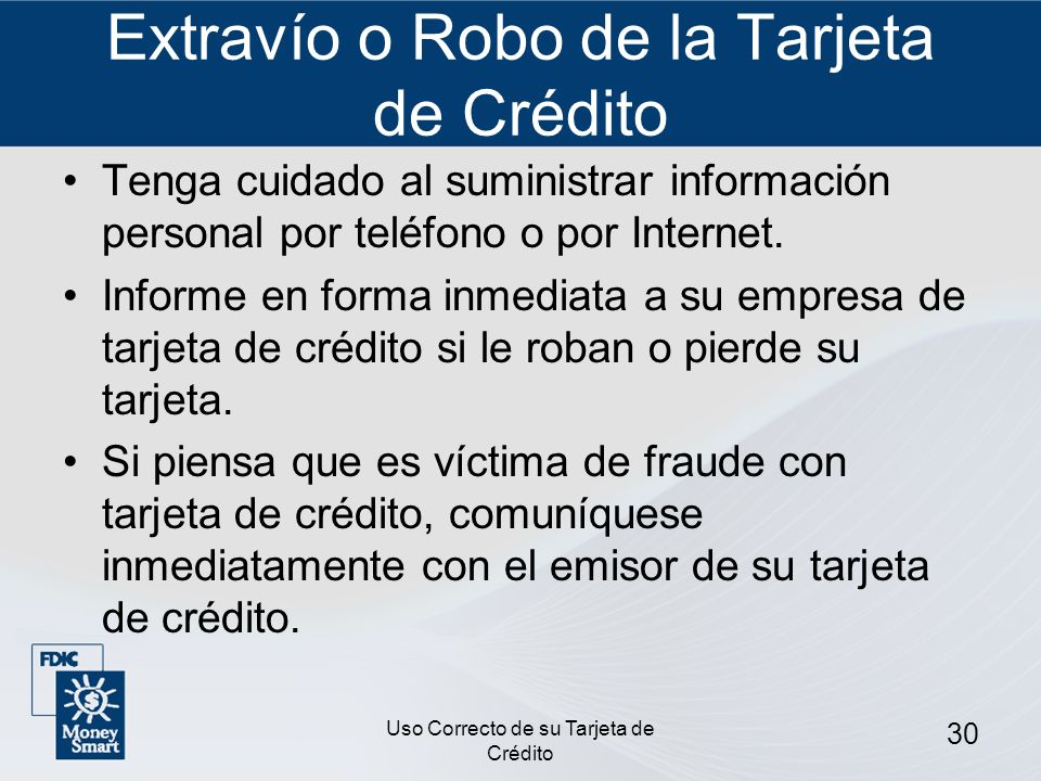 Uso Correcto de su Tarjeta de Crédito 30 Extravío o Robo de la Tarjeta de Crédito Tenga cuidado al suministrar información personal por teléfono o por