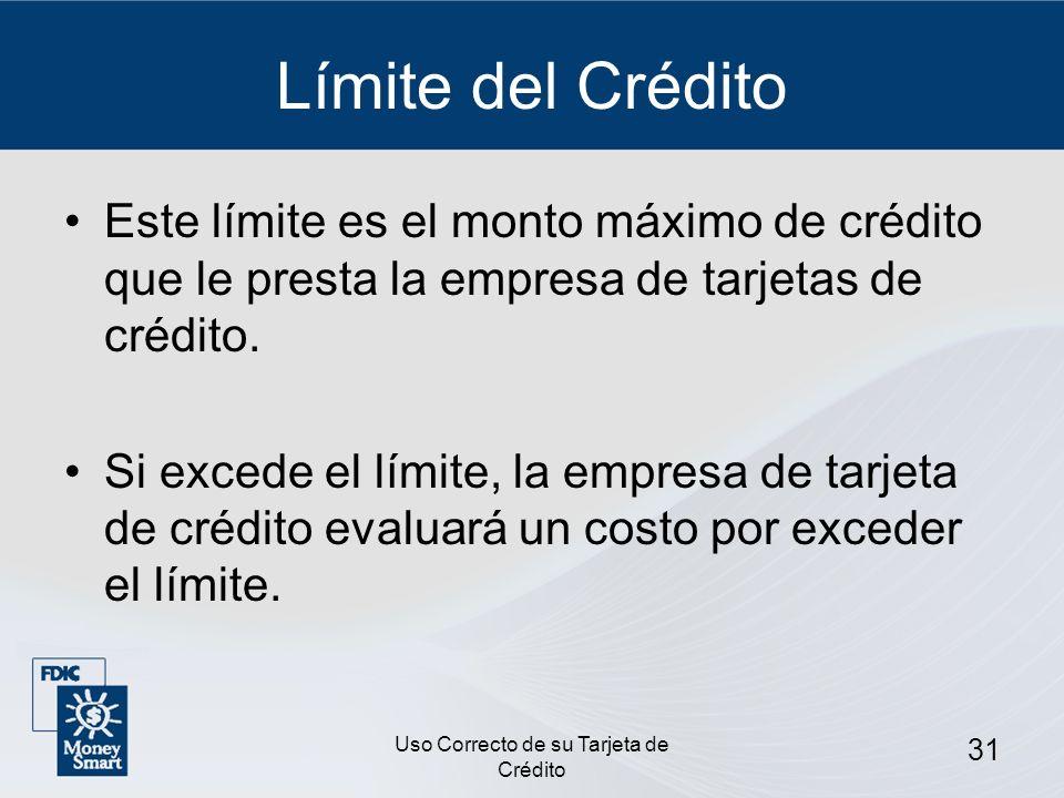 Uso Correcto de su Tarjeta de Crédito 31 Límite del Crédito Este límite es el monto máximo de crédito que le presta la empresa de tarjetas de crédito.
