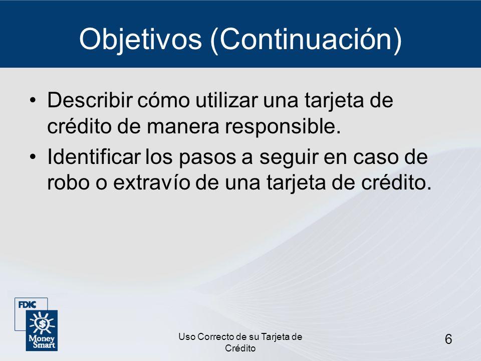 Uso Correcto de su Tarjeta de Crédito 6 Objetivos (Continuación) Describir cómo utilizar una tarjeta de crédito de manera responsible. Identificar los