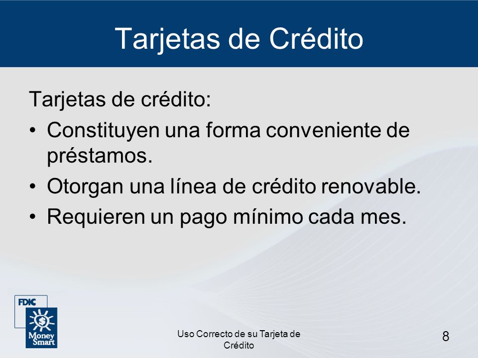 Uso Correcto de su Tarjeta de Crédito 8 Tarjetas de Crédito Tarjetas de crédito: Constituyen una forma conveniente de préstamos. Otorgan una línea de