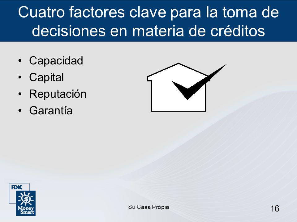 Su Casa Propia 16 Cuatro factores clave para la toma de decisiones en materia de créditos Capacidad Capital Reputación Garantía