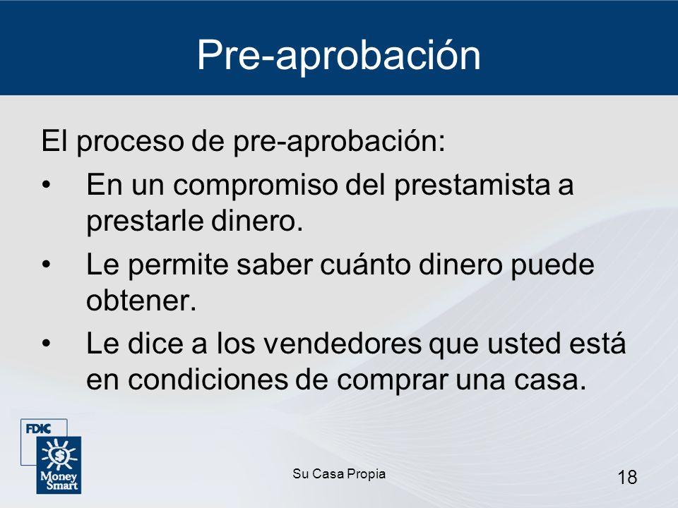 Su Casa Propia 18 Pre-aprobación El proceso de pre-aprobación: En un compromiso del prestamista a prestarle dinero.