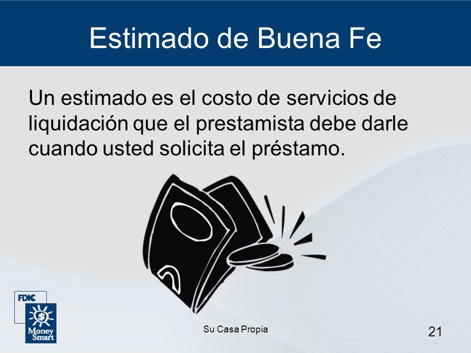 Su Casa Propia 21 Estimado de Buena Fe Un estimado es el costo de servicios de liquidación que el prestamista debe darle cuando usted solicita el préstamo.